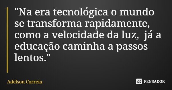"""""""Na era tecnológica o mundo se transforma rapidamente, como a velocidade da luz, já a educação caminha a passos lentos.""""... Frase de Adelson Correia."""