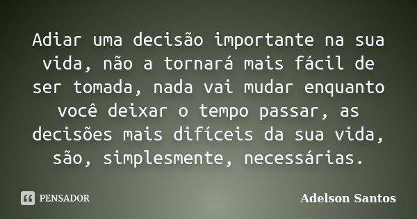 Adiar uma decisão importante na sua vida, não a tornará mais fácil de ser tomada, nada vai mudar enquanto você deixar o tempo passar, as decisões mais difíceis ... Frase de Adelson Santos.