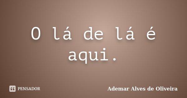 O lá de lá é aqui.... Frase de Ademar Alves de Oliveira.