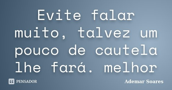 Evite falar muito, talvez um pouco de cautela lhe fará. melhor... Frase de Ademar Soares.