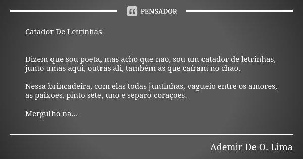 Catador De Letrinhas Dizem que sou poeta, mas acho que não, sou um catador de letrinhas, junto umas aqui, outras ali, também as que caíram no chão. Nessa brinca... Frase de Ademir De O. Lima.
