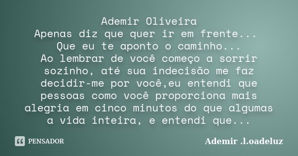 Ademir Oliveira Apenas diz que quer ir em frente... Que eu te aponto o caminho... Ao lembrar de você começo a sorrir sozinho, até sua indecisão me faz decidir-m... Frase de Ademir .l.oadeluz.
