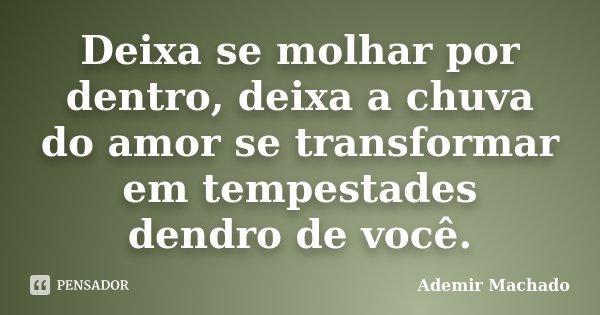 Deixa se molhar por dentro, deixa a chuva do amor se transformar em tempestades dendro de você.... Frase de Ademir Machado.