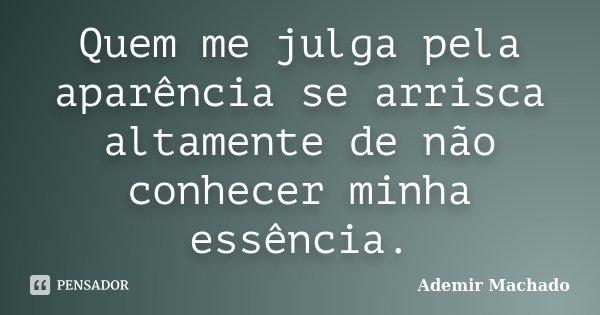 Quem me julga pela aparência se arrisca altamente de não conhecer minha essência.... Frase de Ademir Machado.