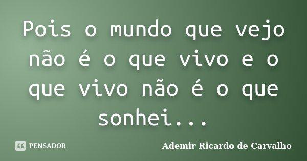 Pois o mundo que vejo não é o que vivo e o que vivo não é o que sonhei...... Frase de Ademir Ricardo de Carvalho.