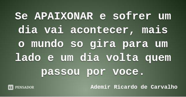 Se APAIXONAR e sofrer um dia vai acontecer, mais o mundo so gira para um lado e um dia volta quem passou por voce.... Frase de Ademir Ricardo de Carvalho.