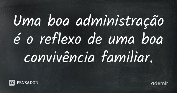 Uma boa administração é o reflexo de uma boa convivência familiar.... Frase de ademir.
