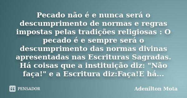 Pecado não é e nunca será o descumprimento de normas e regras impostas pelas tradições religiosas : O pecado é e sempre será o descumprimento das normas divinas... Frase de Adenilton Mota.