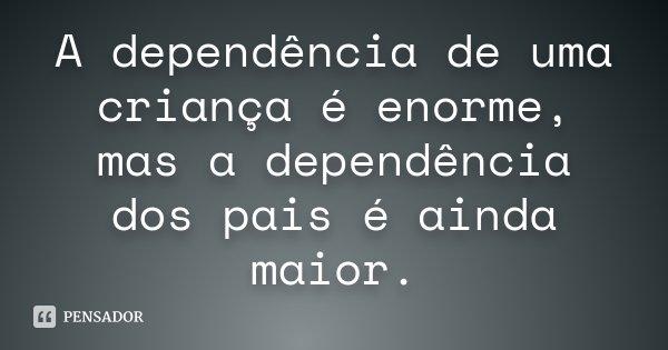 A DEPENDENCIA DE UMA CRIANÇA É ENORME, MAS A DEPENDENCIA DOS PAIS É AINDA MAIOR.... Frase de Desconhecido.