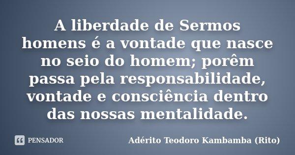 A liberdade de Sermos homens é a vontade que nasce no seio do homem; porêm passa pela responsabilidade, vontade e consciência dentro das nossas mentalidade.... Frase de Adérito Teodoro Kambamba (Rito).