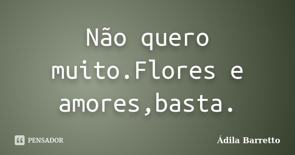 Não quero muito.Flores e amores,basta.... Frase de Ádila Barretto.