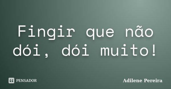 Fingir que não dói, dói muito!... Frase de Adilene Pereira.
