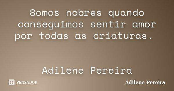 Somos nobres quando conseguimos sentir amor por todas as criaturas. Adilene Pereira... Frase de Adilene Pereira.