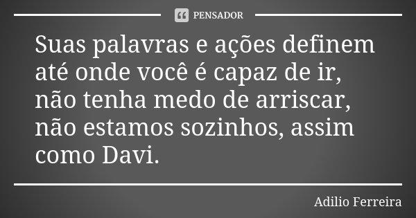 Suas palavras e ações definem até onde você é capaz de ir, não tenha medo de arriscar, não estamos sozinhos, assim como Davi.... Frase de Adilio Ferreira.