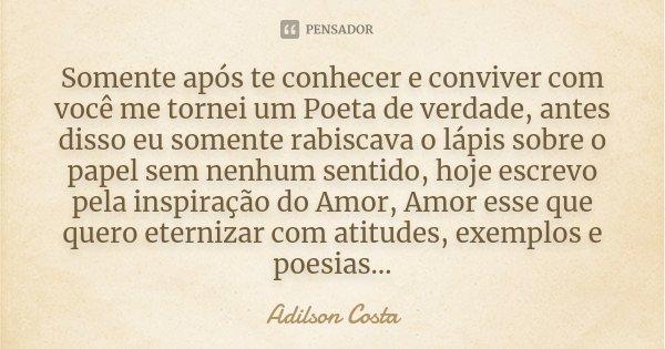 Somente após te conhecer e conviver com você me tornei um Poeta de verdade, antes disso eu somente rabiscava o lápis sobre o papel sem nenhum sentido, hoje escr... Frase de Adilson Costa.