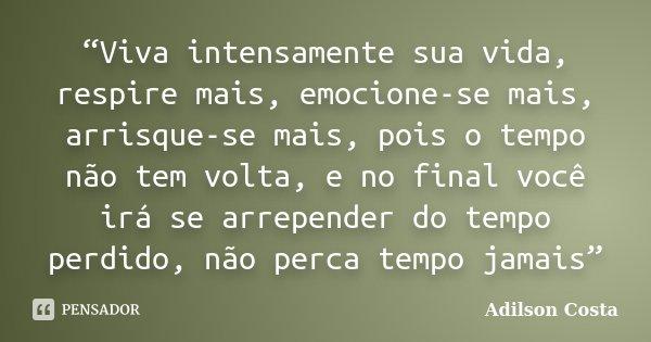 """""""Viva intensamente sua vida, respire mais, emocione-se mais, arrisque-se mais, pois o tempo não tem volta, e no final você irá se arrepender do tempo perdido, n... Frase de Adilson Costa."""
