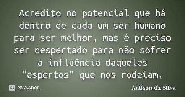 """Acredito no potencial que há dentro de cada um ser humano para ser melhor, mas é preciso ser despertado para não sofrer a influência daqueles """"espertos&quo... Frase de Adilson da Silva."""