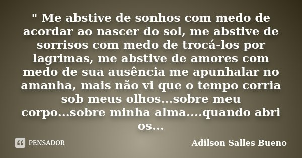 """ Me abstive de sonhos com medo de acordar ao nascer do sol, me abstive de sorrisos com medo de trocá-los por lagrimas, me abstive de amores com medo de su... Frase de Adilson Salles Bueno."