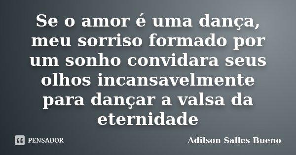 Se o amor é uma dança, meu sorriso formado por um sonho convidara seus olhos incansavelmente para dançar a valsa da eternidade... Frase de Adilson Salles Bueno.