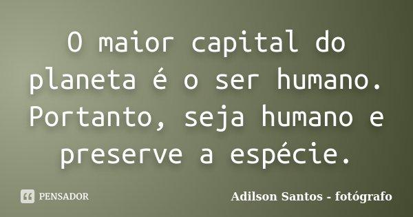 O maior capital do planeta, é o ser humano. Portanto, seja humano, e preserve a espécie.... Frase de Adilson Santos fotógrafo.