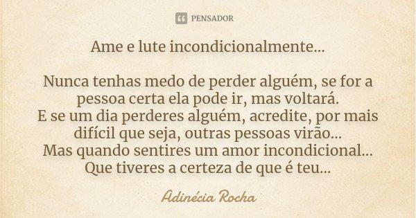 """Ame e lute incondicionalmente... """"Nunca tenhas medo de perder alguém, se for a pessoa certa ela pode ir, mas voltará. E se um dia perderes alguém, acredite, por... Frase de Adinécia Rocha."""