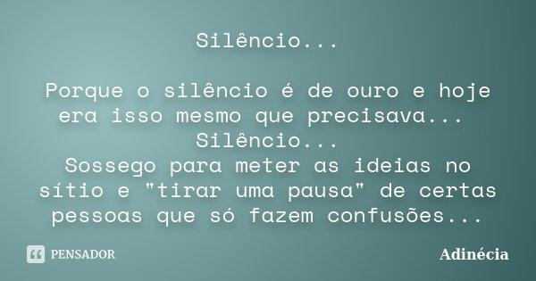 """Silêncio... Porque o silêncio é de ouro e hoje era isso mesmo que precisava... Silêncio... Sossego para meter as ideias no sítio e """"tirar uma pausa"""" d... Frase de Adinécia."""