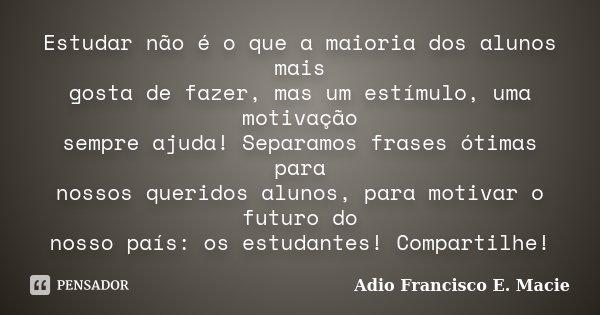 Frases De Motivação Para Estudar: Estudar Não é O Que A Maioria Dos... Adio Francisco E. Macie