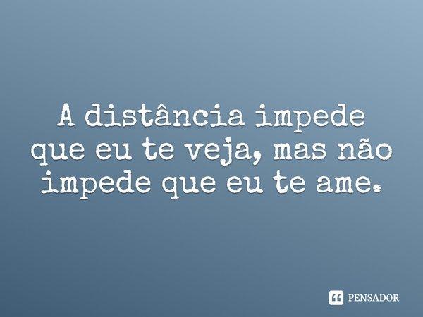 A distância impede que eu te veja, mais não impede que eu te ame.... Frase de Desconhecido.