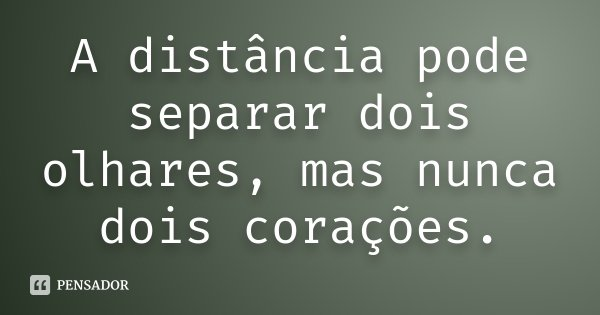 A distância pode separar dois olhares, mas nunca dois corações.... Frase de Desconhecido.