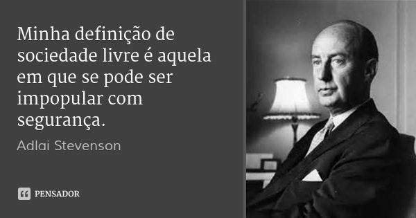 Minha definição de sociedade livre é aquela em que se pode ser impopular com segurança.... Frase de Adlai Stevenson.