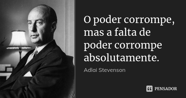 O poder corrompe, mas a falta de poder corrompe absolutamente.... Frase de Adlai Stevenson.