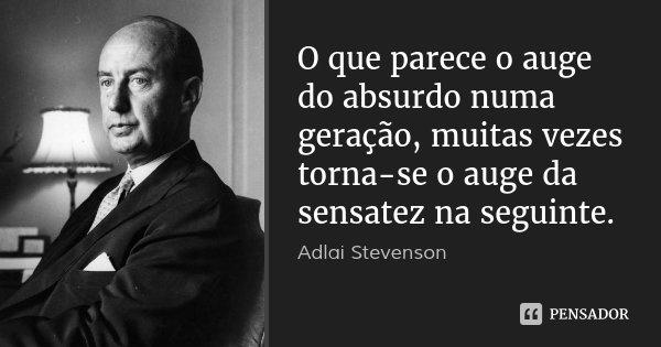 O que parece o auge do absurdo numa geração, muitas vezes torna-se o auge da sensatez na seguinte.... Frase de Adlai Stevenson.