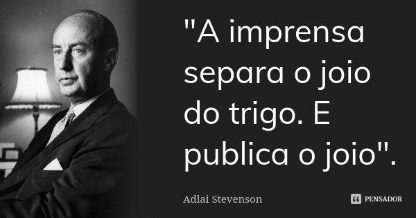 """""""A imprensa separa o joio do trigo. E publica o joio"""".... Frase de Adlai Stevenson."""