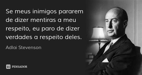 Se meus inimigos pararem de dizer mentiras a meu respeito, eu paro de dizer verdades a respeito deles.... Frase de Adlai Stevenson.