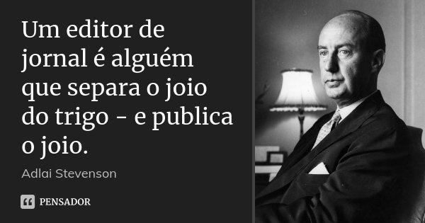 Um editor de jornal é alguém que separa o joio do trigo - e publica o joio.... Frase de Adlai Stevenson.