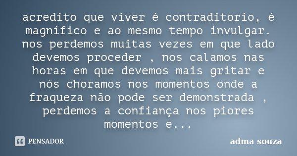 acredito que viver é contraditorio, é magnífico e ao mesmo tempo invulgar. nos perdemos muitas vezes em que lado devemos proceder , nos calamos nas horas em que... Frase de adma souza.