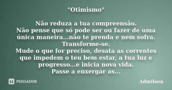 """""""Otimismo"""" Não reduza a tua compreensão. Não pense que só pode ser ou fazer de uma única maneira...não te prenda e nem sofra. Transforme-se. Mude o qu... Frase de Admilson."""