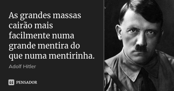 As grandes massas cairão mais facilmente numa grande mentira do que numa mentirinha.... Frase de Adolf Hitler.