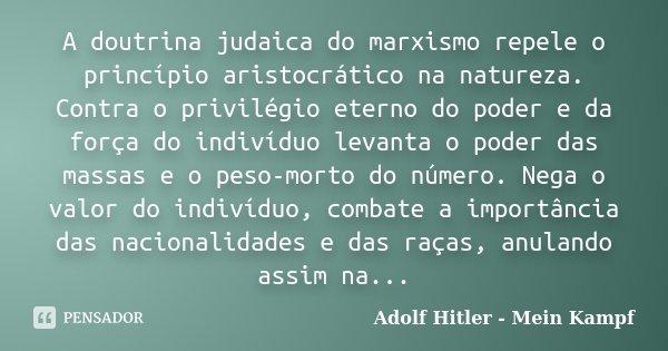 A doutrina judaica do marxismo repele o princípio aristocrático na natureza. Contra o privilégio eterno do poder e da força do indivíduo levanta o poder das mas... Frase de Adolf Hitler - Mein Kampf.