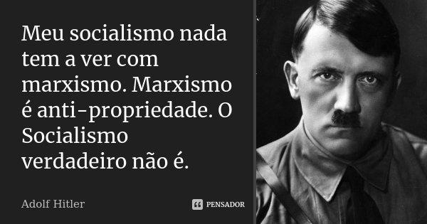 Meu socialismo nada tem a ver com marxismo. Marxismo é anti-propriedade. O Socialismo verdadeiro não é.... Frase de Adolf Hitler.