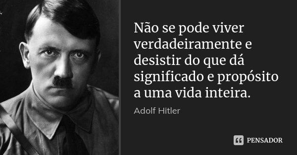 Não se pode viver verdadeiramente e desistir do que dá significado e propósito a uma vida inteira.... Frase de Adolf Hitler.