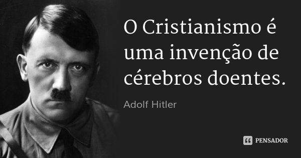 O Cristianismo é uma invenção de cérebros doentes.... Frase de Adolf Hitler.