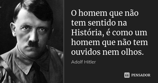 O homem que não tem sentido na História, é como um homem que não tem ouvidos nem olhos.... Frase de Adolf Hitler.