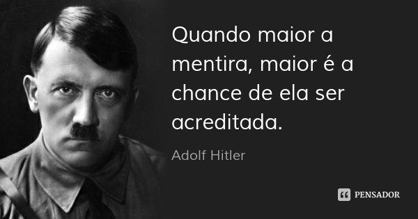 Quando maior a mentira, maior é a chance de ela ser acreditada.... Frase de Adolf Hitler.