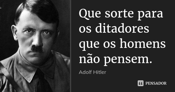 Que sorte para os ditadores que os homens não pensem.... Frase de Adolf Hitler.