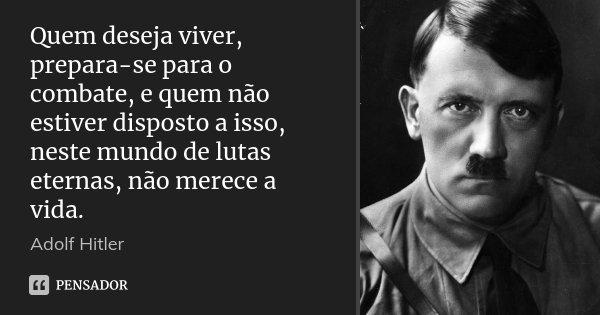 Quem deseja viver, prepara-se para o combate, e quem não estiver disposto a isso, neste mundo de lutas eternas, não merece a vida.... Frase de Adolf Hitler.