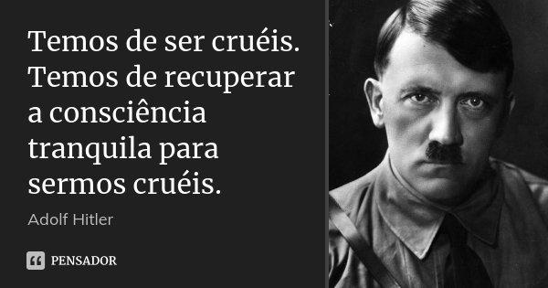 Temos de ser cruéis. Temos de recuperar a consciência tranquila para sermos cruéis.... Frase de Adolf Hitler.