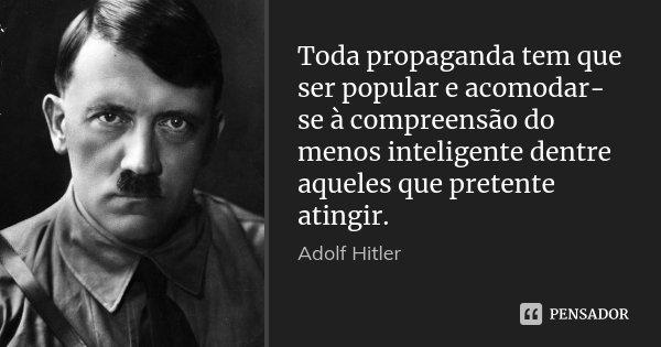 Toda propaganda tem que ser popular e acomodar-se à compreensão do menos inteligente dentre aqueles que pretente atingir.... Frase de Adolf Hitler.