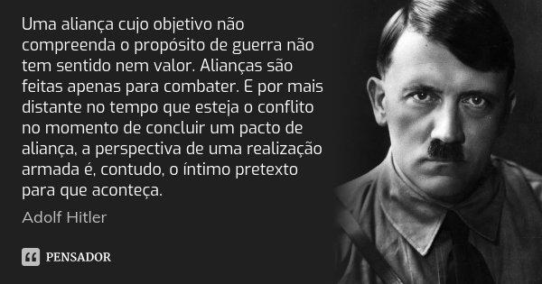 Uma aliança cujo objetivo não compreenda o propósito de guerra não tem sentido nem valor. Alianças são feitas apenas para combater. E por mais distante no tempo... Frase de Adolf Hitler.