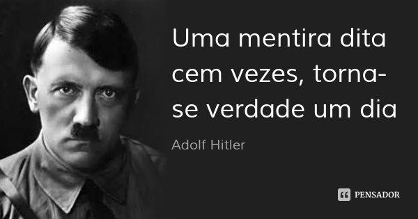 Uma mentira dita cem vezes, torna-se verdade um dia... Frase de Adolf Hitler.